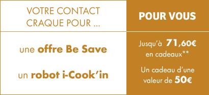 Votre contact craque pour une offre Be Save, pour vous jusqu'à 71,60€ en cadeaux**. Il craque pour un robot i-Cook'in, pour vous un cadeau d'une valeur de 50€