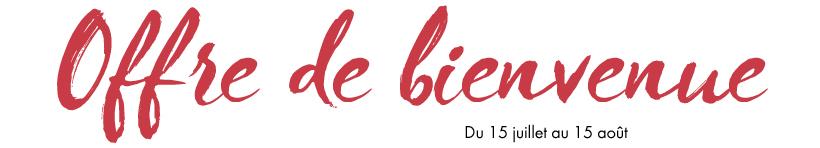 OFFRE DE BIENVENUE - Du 15 juillet au 15 août